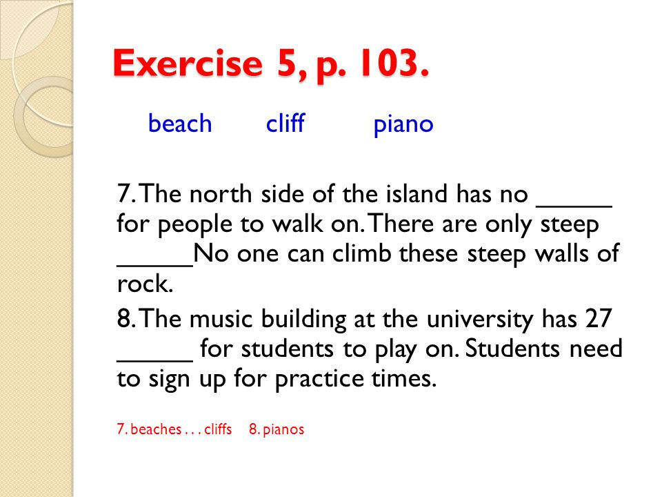 Exercise 5, p. 103. beach cliff piano 7. The north side of the island has no _____ for people to walk on. There are only steep _____No one can climb t