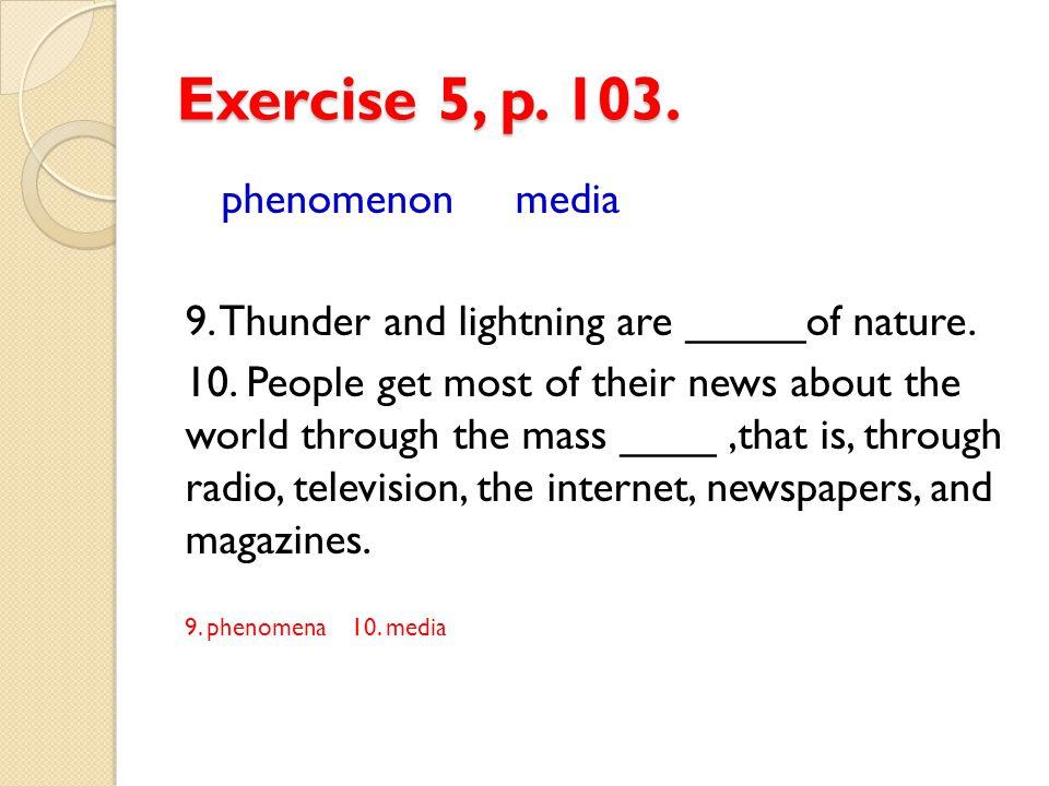 Exercise 5, p.103. phenomenon media 9. Thunder and lightning are _____of nature.