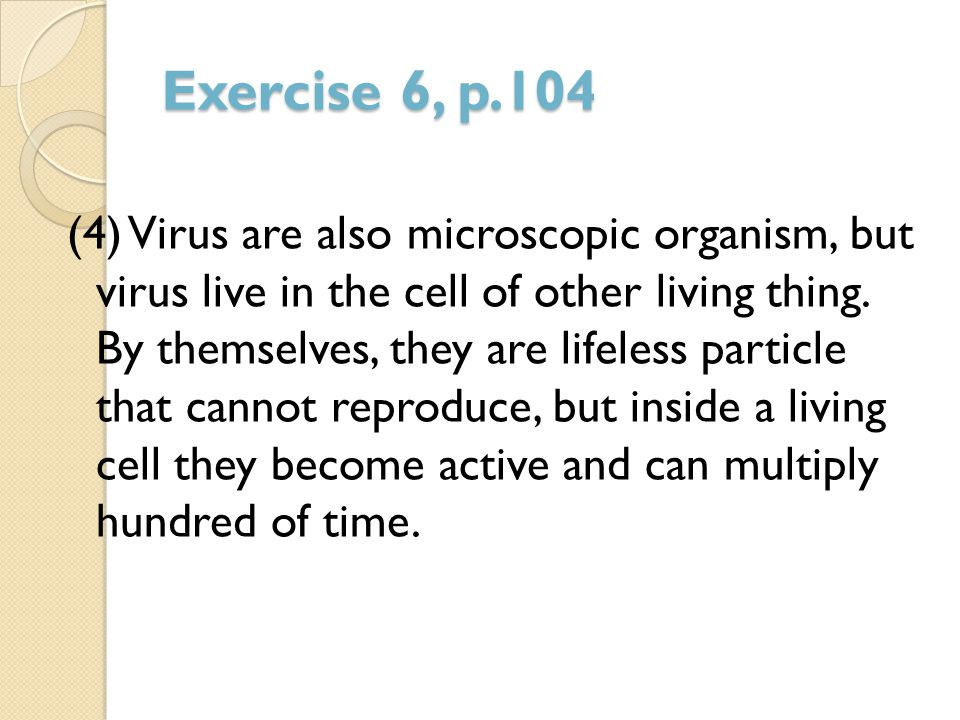 Exercise 6, p.104 (4) Virus are also microscopic organism, but virus live in the cell of other living thing. By themselves, they are lifeless particle
