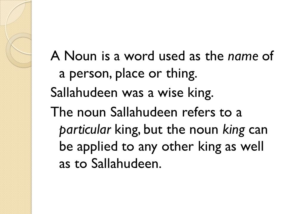 A Noun is a word used as the name of a person, place or thing. Sallahudeen was a wise king. The noun Sallahudeen refers to a particular king, but the