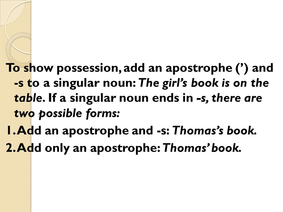 To show possession, add an apostrophe (') and -s to a singular noun: The girl's book is on the table.