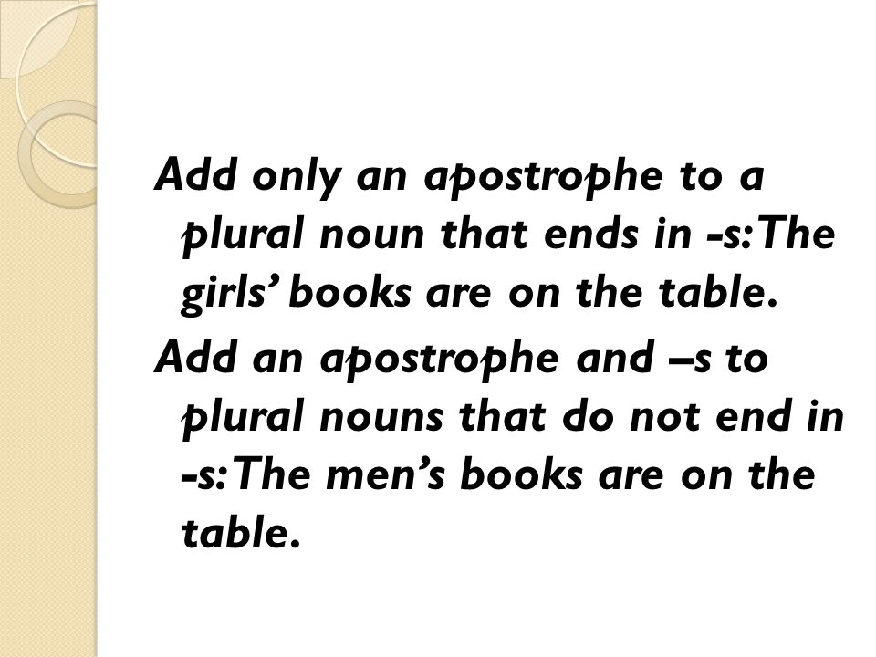 Add only an apostrophe to a plural noun that ends in -s: The girls' books are on the table. Add an apostrophe and –s to plural nouns that do not end i