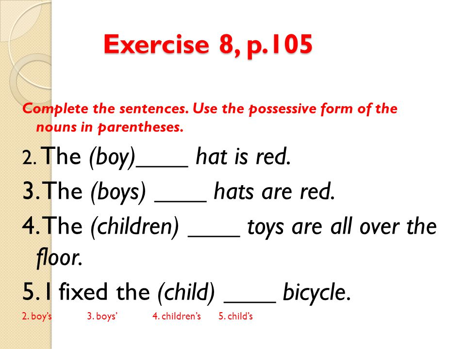 Exercise 8, p.105 Complete the sentences. Use the possessive form of the nouns in parentheses. 2. The (boy)____ hat is red. 3. The (boys) ____ hats ar