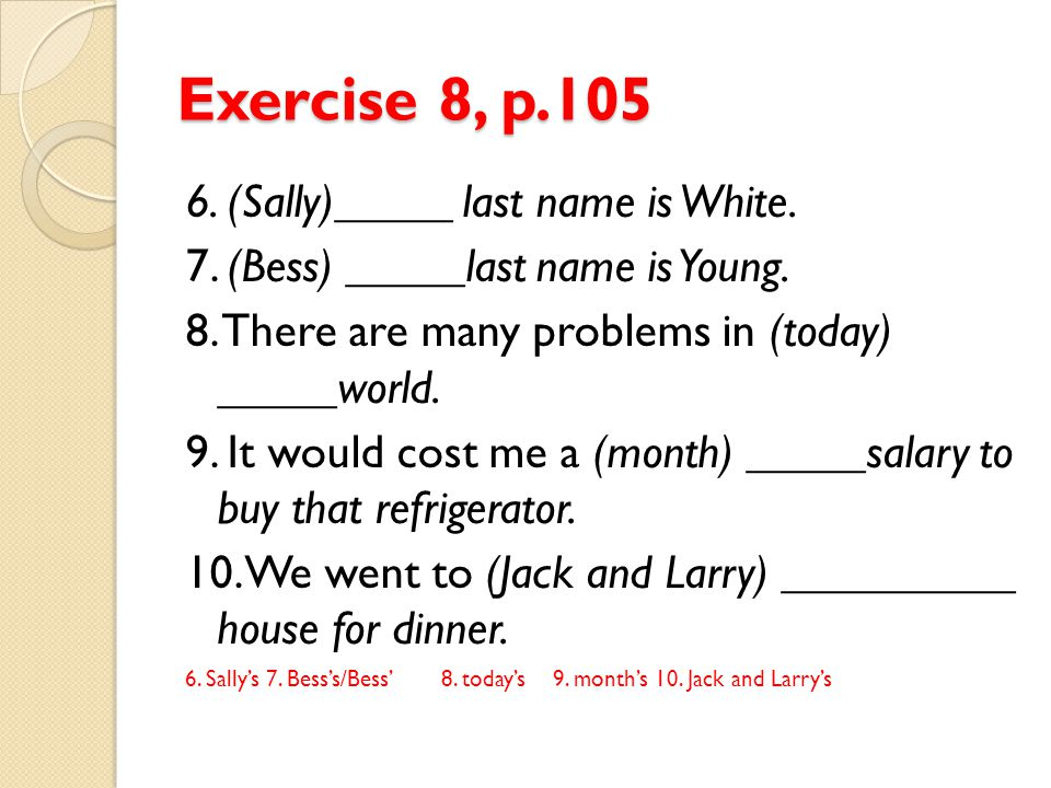 Exercise 8, p.105 6. (Sally)_____ last name is White. 7. (Bess) _____last name is Young. 8. There are many problems in (today) _____world. 9. It would