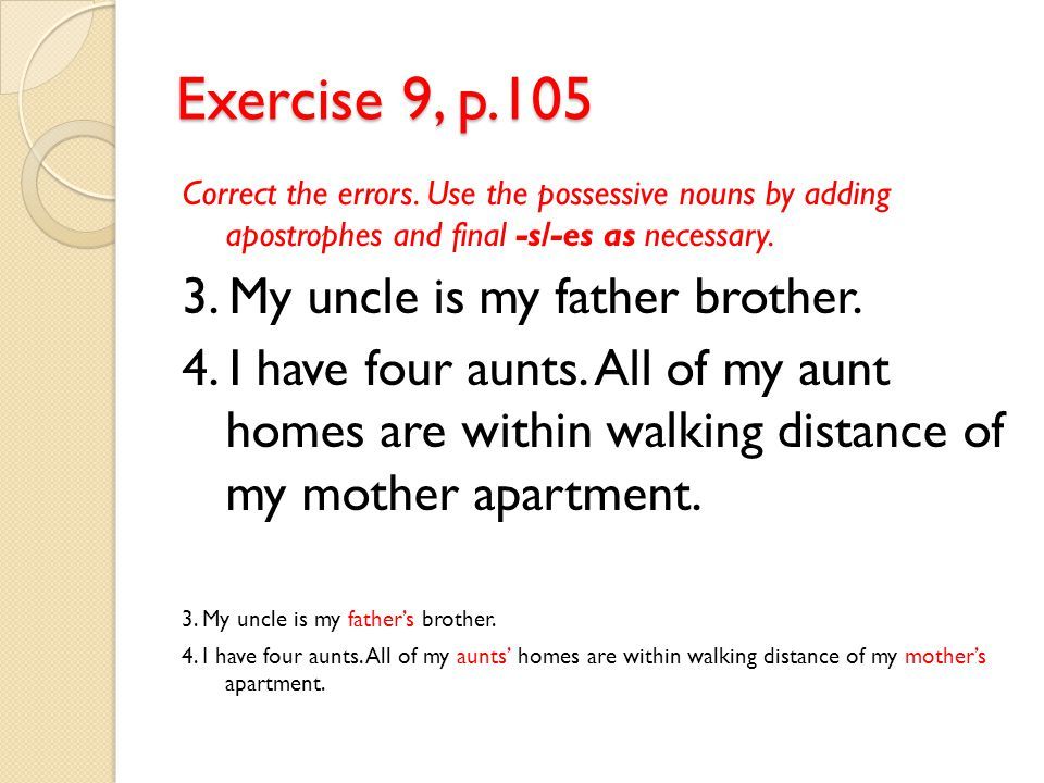 Exercise 9, p.105 Correct the errors. Use the possessive nouns by adding apostrophes and final -s/-es as necessary. 3. My uncle is my father brother.