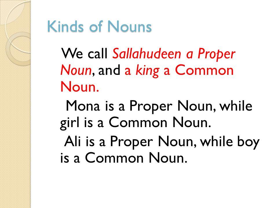 Kinds of Nouns We call Sallahudeen a Proper Noun, and a king a Common Noun. Mona is a Proper Noun, while girl is a Common Noun. Ali is a Proper Noun,