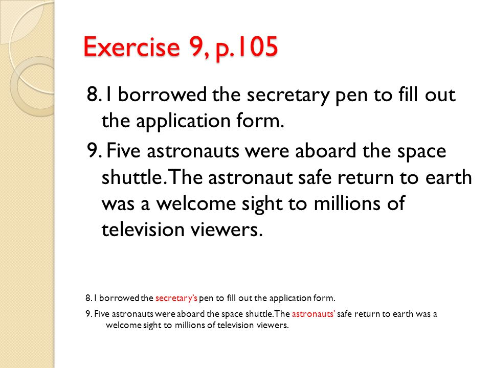 Exercise 9, p.105 8.I borrowed the secretary pen to fill out the application form.
