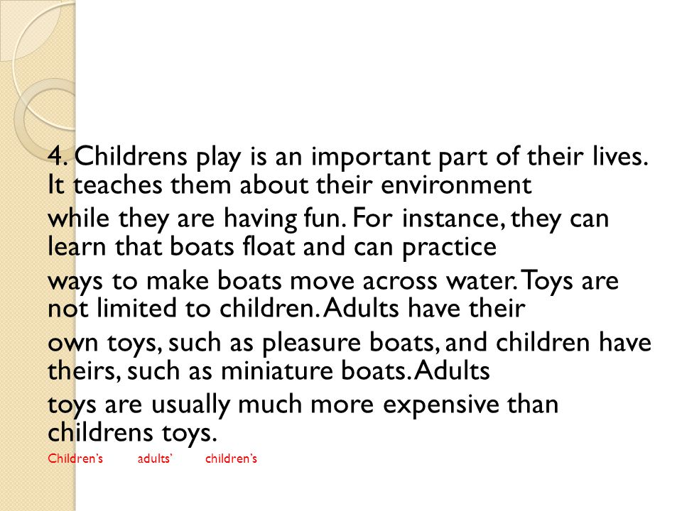 4. Childrens play is an important part of their lives. It teaches them about their environment while they are having fun. For instance, they can learn