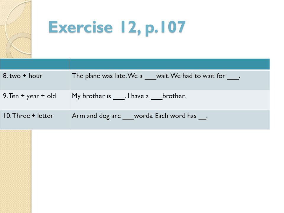 Exercise 12, p.107 The plane was late. We a ___wait. We had to wait for ___.8. two + hour My brother is ___. I have a ___brother.9. Ten + year + old A