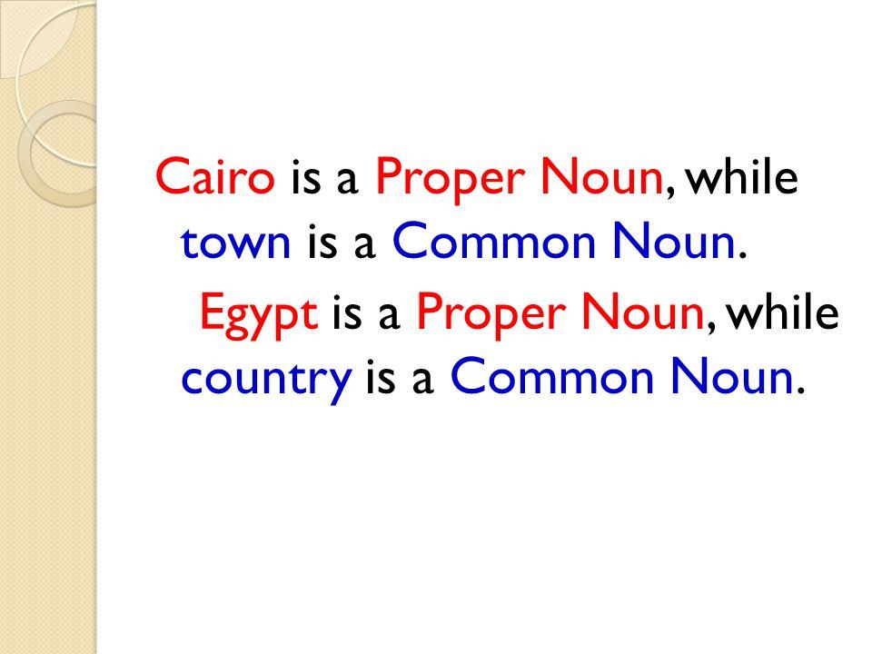 Cairo is a Proper Noun, while town is a Common Noun. Egypt is a Proper Noun, while country is a Common Noun.
