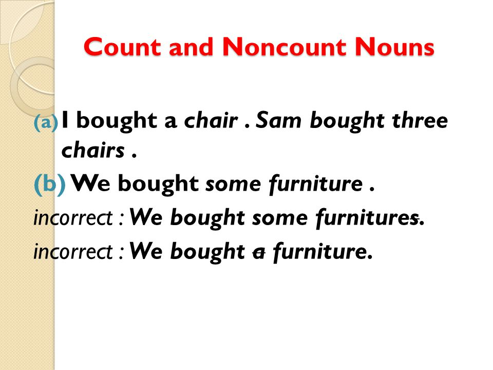 Count and Noncount Nouns (a) I bought a chair. Sam bought three chairs. (b) We bought some furniture. incorrect : We bought some furnitures. incorrect