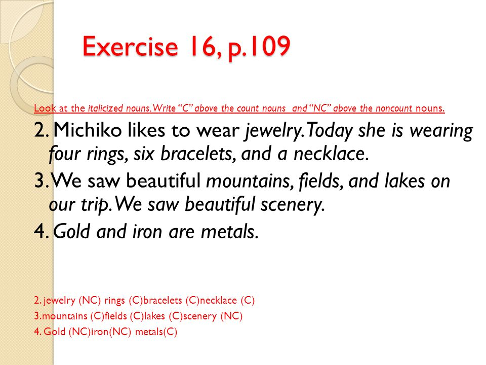 """Exercise 16, p.109 Look at the italicized nouns. Write """"C"""" above the count nouns and """"NC"""" above the noncount nouns. 2. Michiko likes to wear jewelry."""