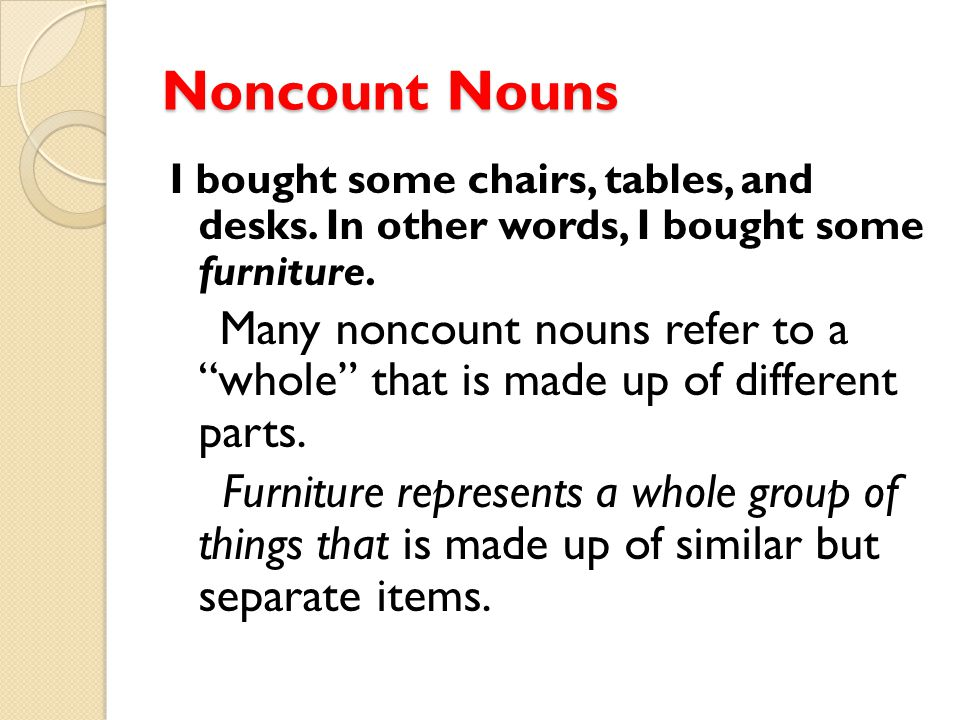 """Noncount Nouns I bought some chairs, tables, and desks. In other words, I bought some furniture. Many noncount nouns refer to a """"whole"""" that is made u"""