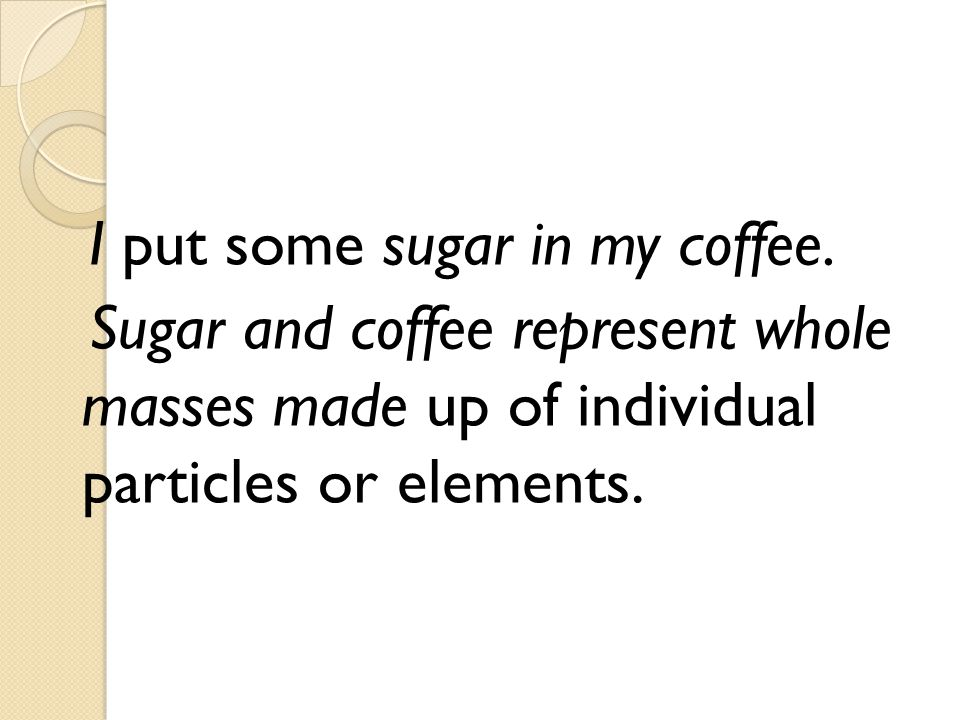 I put some sugar in my coffee. Sugar and coffee represent whole masses made up of individual particles or elements.