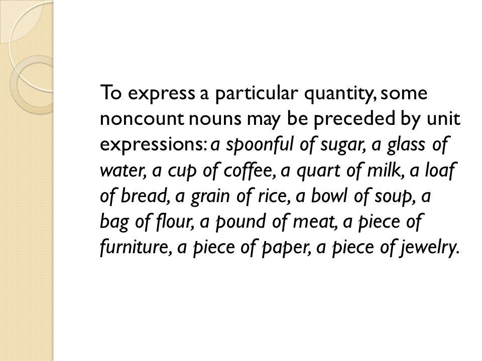 To express a particular quantity, some noncount nouns may be preceded by unit expressions: a spoonful of sugar, a glass of water, a cup of coffee, a quart of milk, a loaf of bread, a grain of rice, a bowl of soup, a bag of flour, a pound of meat, a piece of furniture, a piece of paper, a piece of jewelry.