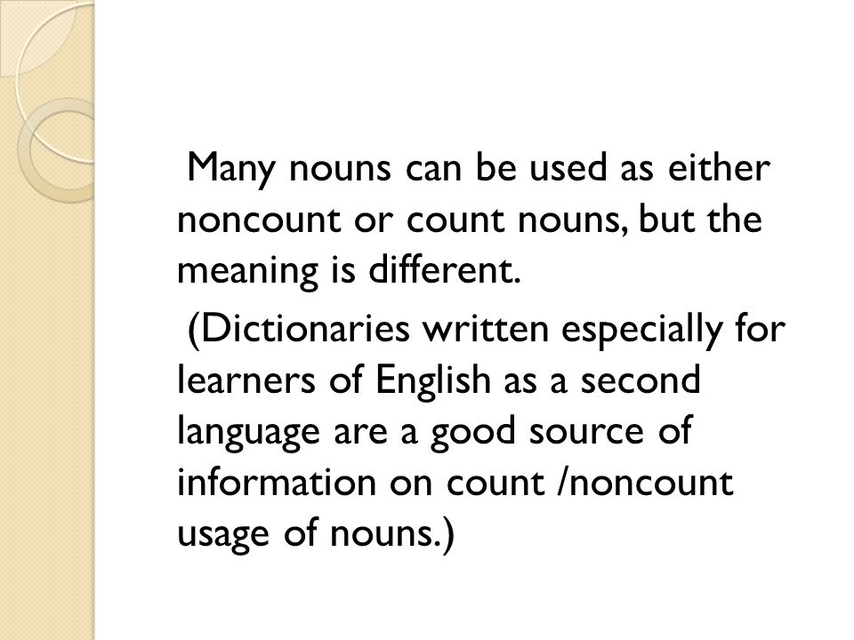Many nouns can be used as either noncount or count nouns, but the meaning is different. (Dictionaries written especially for learners of English as a