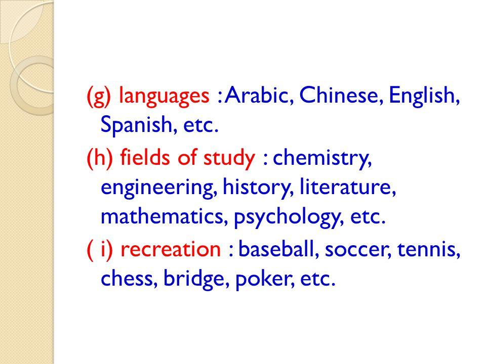 (g) languages : Arabic, Chinese, English, Spanish, etc. (h) fields of study : chemistry, engineering, history, literature, mathematics, psychology, et