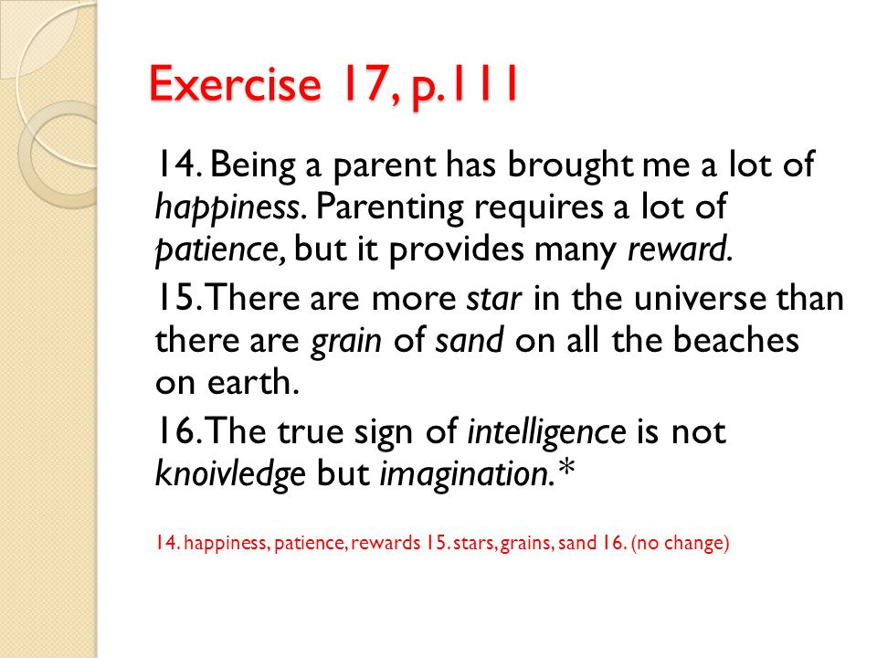 Exercise 17, p.111 14. Being a parent has brought me a lot of happiness. Parenting requires a lot of patience, but it provides many reward. 15. There