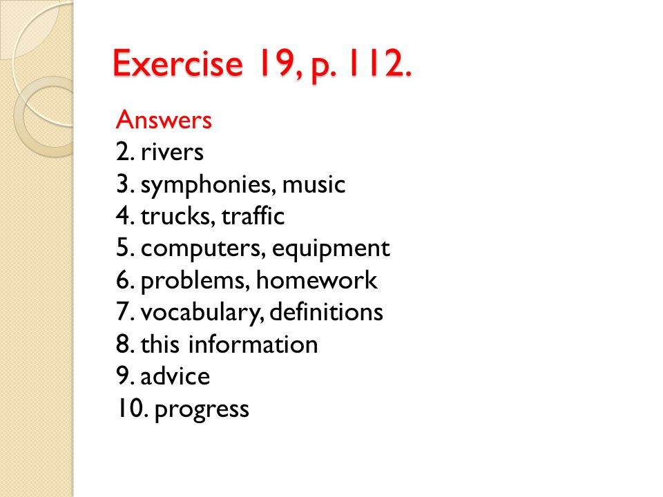 Exercise 19, p. 112. Answers 2. rivers 3. symphonies, music 4. trucks, traffic 5. computers, equipment 6. problems, homework 7. vocabulary, definition