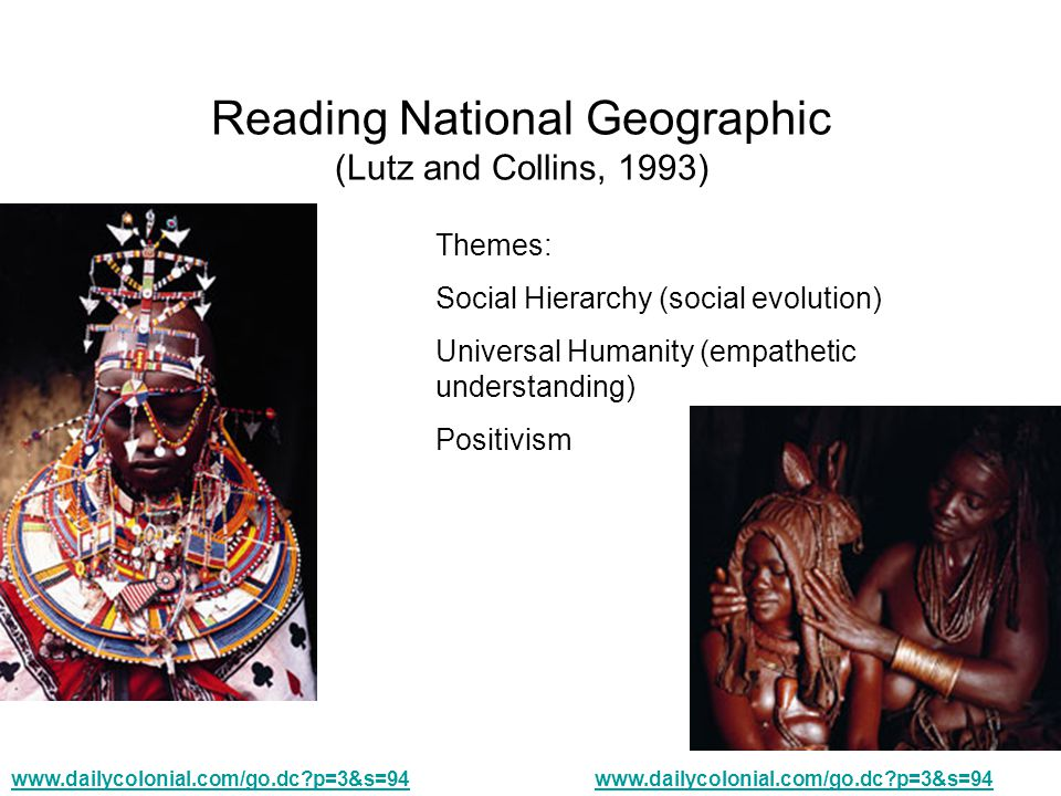 Reading National Geographic (Lutz and Collins, 1993) www.dailycolonial.com/go.dc p=3&s=94 Themes: Social Hierarchy (social evolution) Universal Humanity (empathetic understanding) Positivism