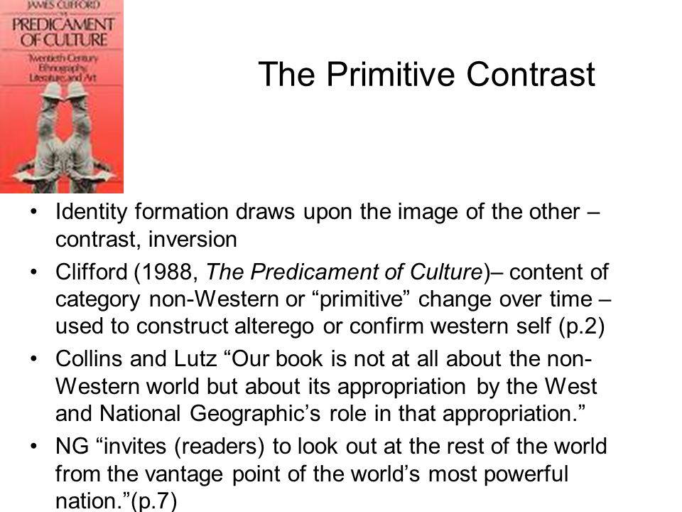 The Primitive Contrast Identity formation draws upon the image of the other – contrast, inversion Clifford (1988, The Predicament of Culture)– content
