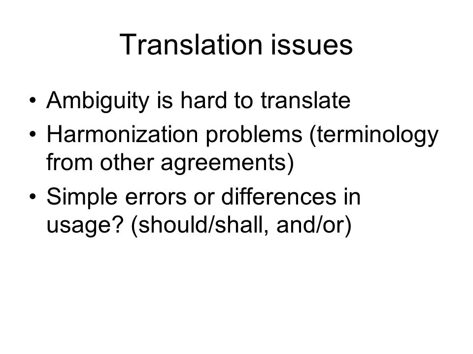 Translation issues Ambiguity is hard to translate Harmonization problems (terminology from other agreements) Simple errors or differences in usage.