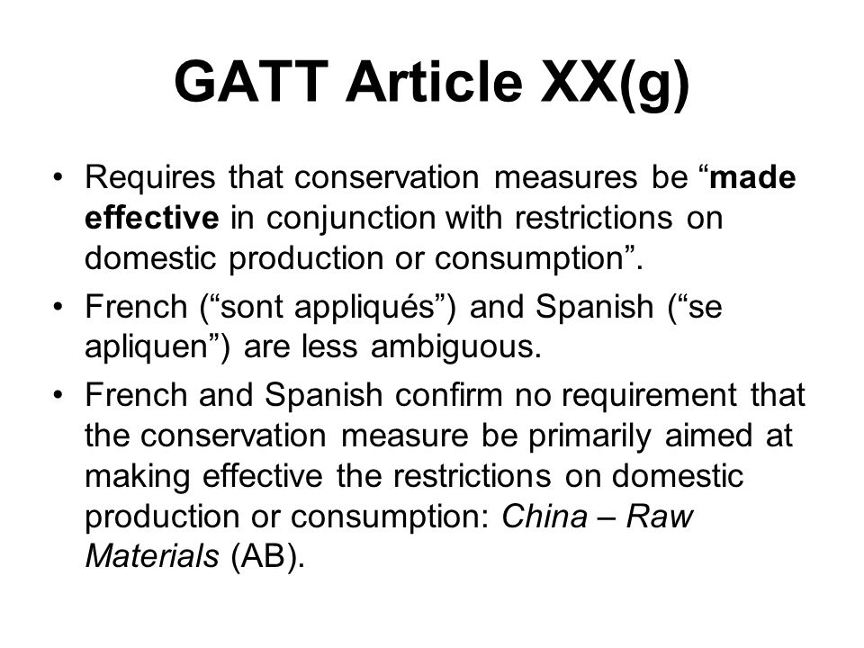 GATT Article XX(g) Requires that conservation measures be made effective in conjunction with restrictions on domestic production or consumption .