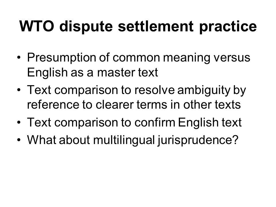 WTO dispute settlement practice Presumption of common meaning versus English as a master text Text comparison to resolve ambiguity by reference to clearer terms in other texts Text comparison to confirm English text What about multilingual jurisprudence