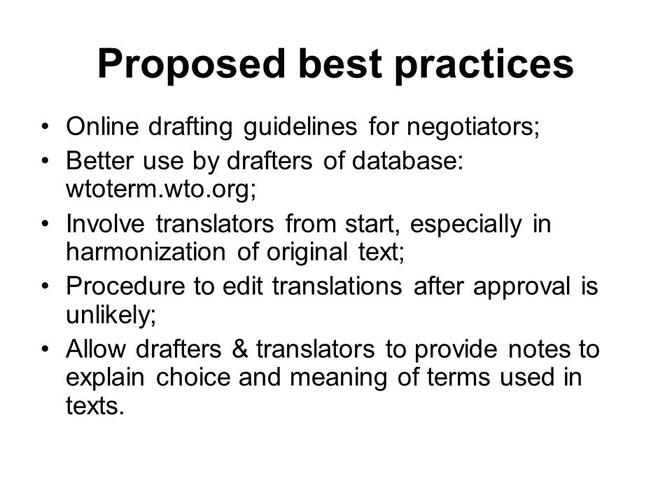 Proposed best practices Online drafting guidelines for negotiators; Better use by drafters of database: wtoterm.wto.org; Involve translators from start, especially in harmonization of original text; Procedure to edit translations after approval is unlikely; Allow drafters & translators to provide notes to explain choice and meaning of terms used in texts.