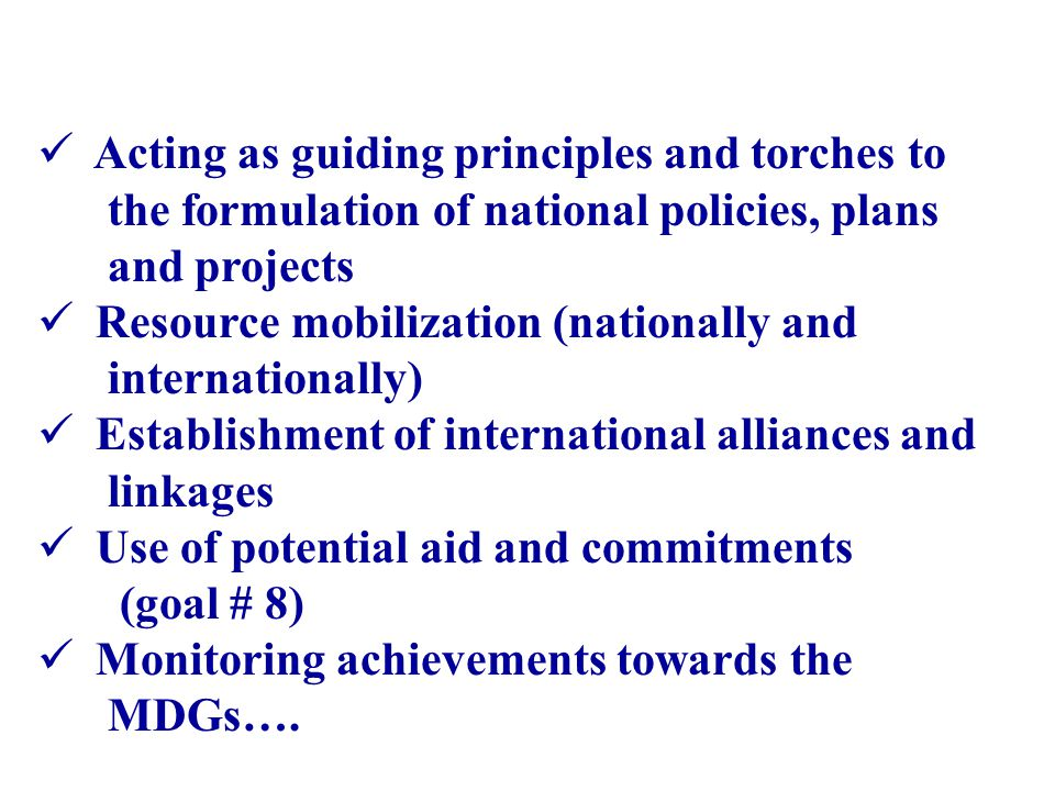 Acting as guiding principles and torches to the formulation of national policies, plans and projects Resource mobilization (nationally and internationally) Establishment of international alliances and linkages Use of potential aid and commitments (goal # 8) Monitoring achievements towards the MDGs….