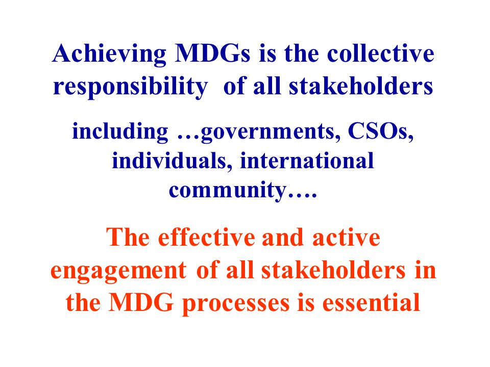 Achieving MDGs is the collective responsibility of all stakeholders including …governments, CSOs, individuals, international community….