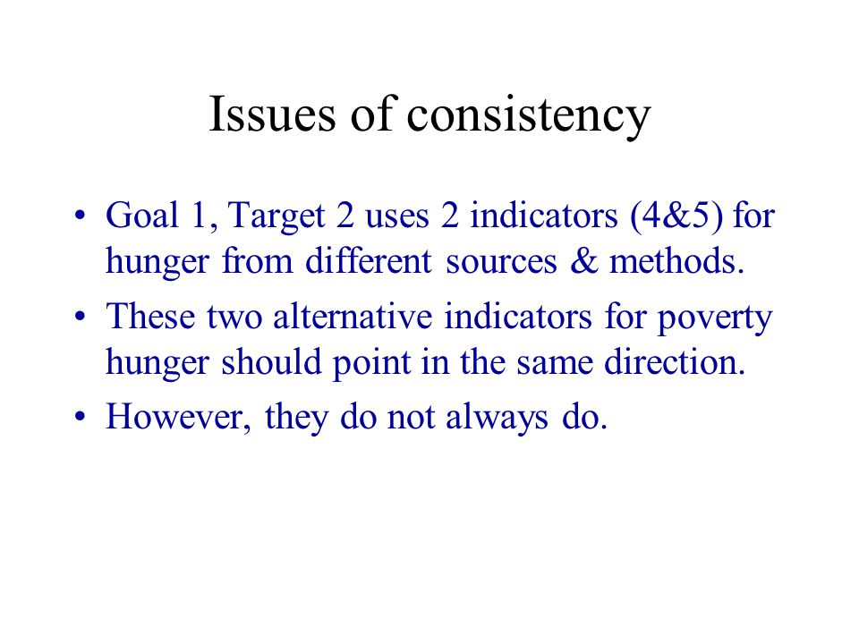 Issues of consistency Goal 1, Target 2 uses 2 indicators (4&5) for hunger from different sources & methods.
