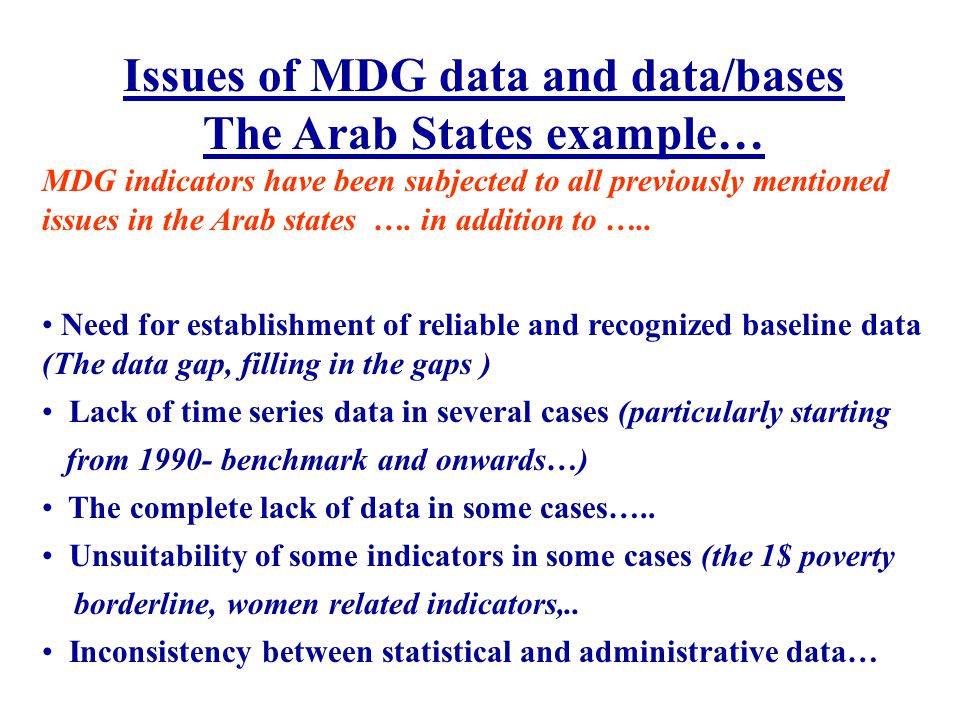 Issues of MDG data and data/bases The Arab States example… MDG indicators have been subjected to all previously mentioned issues in the Arab states ….