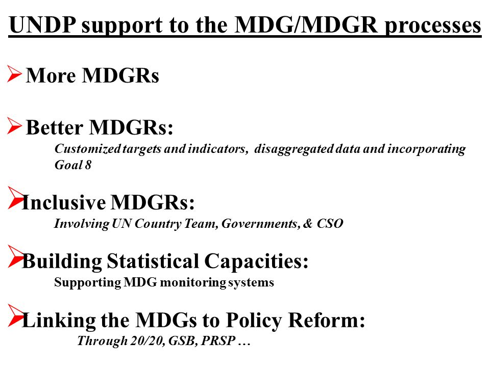 UNDP support to the MDG/MDGR processes  More MDGRs  Better MDGRs: Customized targets and indicators, disaggregated data and incorporating Goal 8  Inclusive MDGRs: Involving UN Country Team, Governments, & CSO  Building Statistical Capacities: Supporting MDG monitoring systems  Linking the MDGs to Policy Reform: Through 20/20, GSB, PRSP …