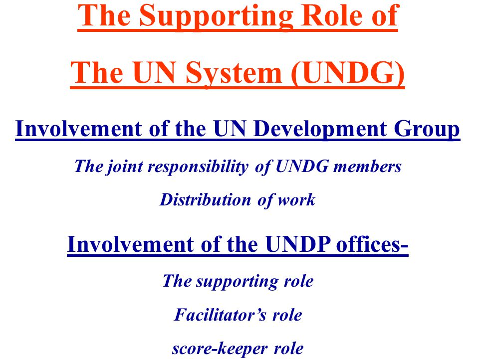 The Supporting Role of The UN System (UNDG) Involvement of the UN Development Group The joint responsibility of UNDG members Distribution of work Involvement of the UNDP offices- The supporting role Facilitator's role score-keeper role