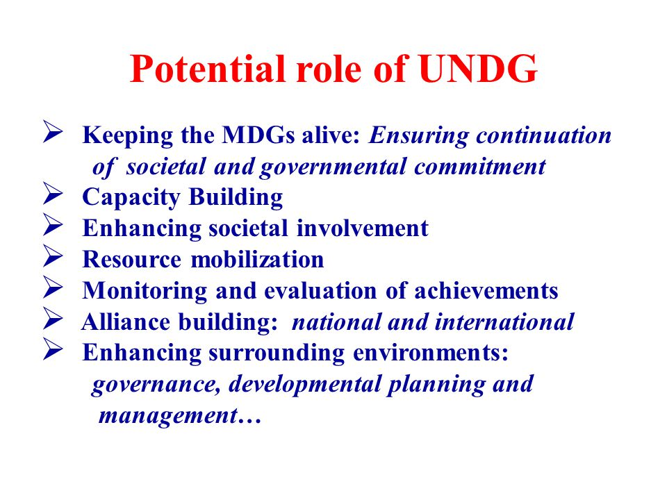 Potential role of UNDG  Keeping the MDGs alive: Ensuring continuation of societal and governmental commitment  Capacity Building  Enhancing societal involvement  Resource mobilization  Monitoring and evaluation of achievements  Alliance building: national and international  Enhancing surrounding environments: governance, developmental planning and management…