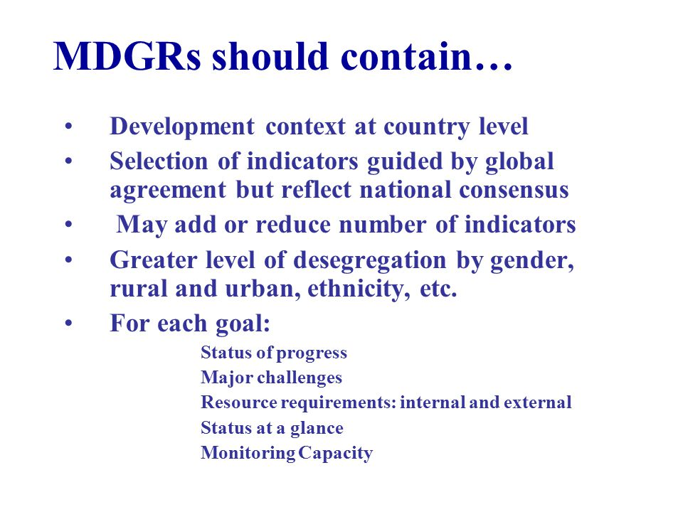 MDGRs should contain… Development context at country level Selection of indicators guided by global agreement but reflect national consensus May add or reduce number of indicators Greater level of desegregation by gender, rural and urban, ethnicity, etc.