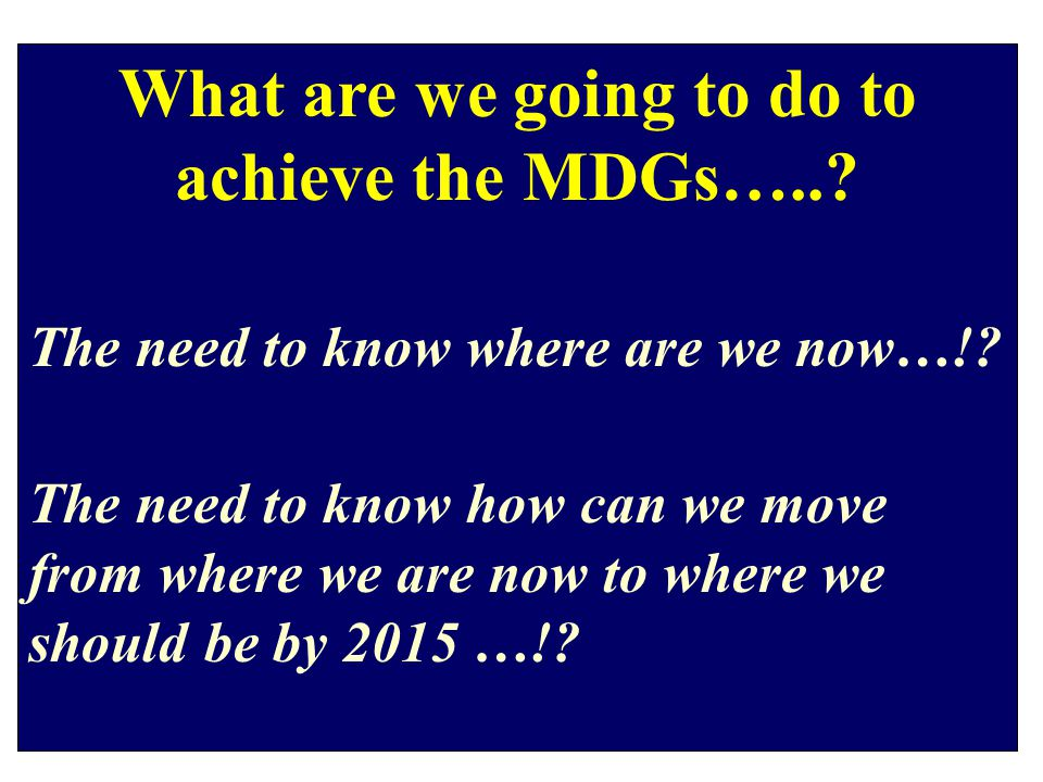 What are we going to do to achieve the MDGs…... The need to know where are we now…!.