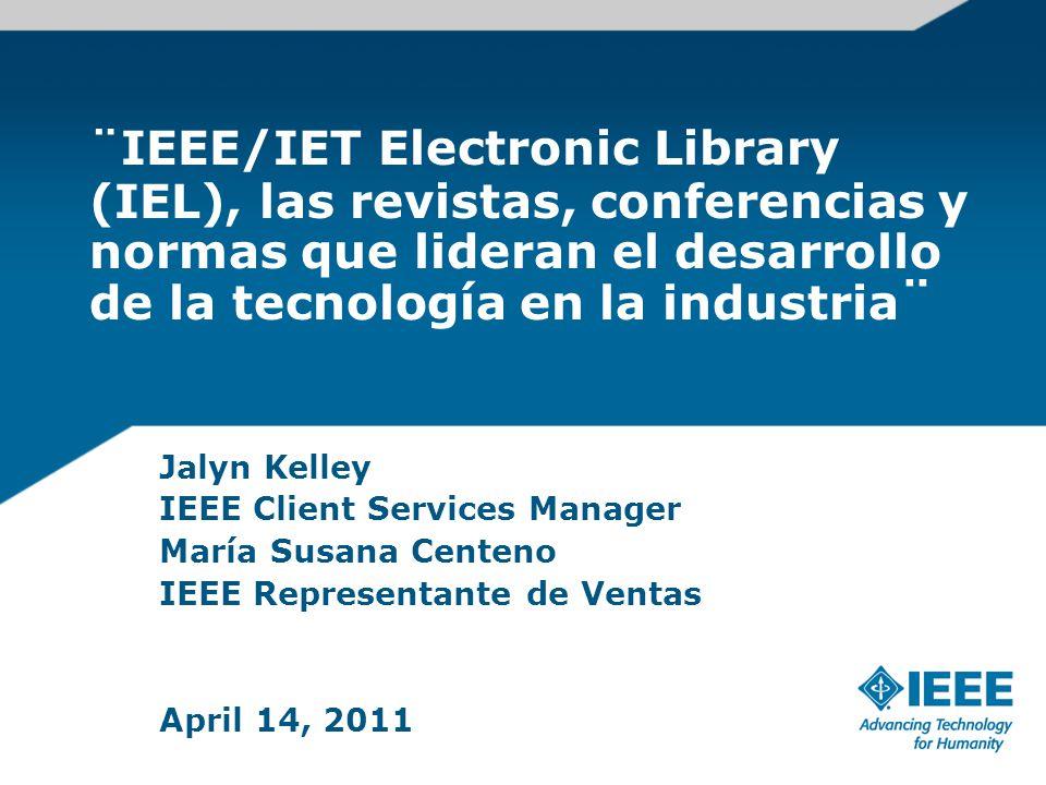 ¨IEEE/IET Electronic Library (IEL), las revistas, conferencias y normas que lideran el desarrollo de la tecnología en la industria ¨ Jalyn Kelley IEEE Client Services Manager María Susana Centeno IEEE Representante de Ventas April 14, 2011