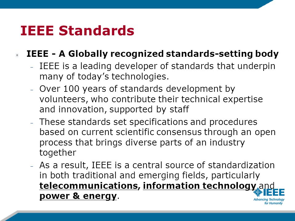 IEEE Standards IEEE - A Globally recognized standards-setting body – IEEE is a leading developer of standards that underpin many of today's technologies.