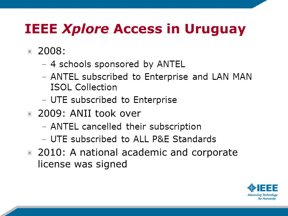 2008: –4 schools sponsored by ANTEL –ANTEL subscribed to Enterprise and LAN MAN ISOL Collection –UTE subscribed to Enterprise 2009: ANII took over –ANTEL cancelled their subscription –UTE subscribed to ALL P&E Standards 2010: A national academic and corporate license was signed IEEE Xplore Access in Uruguay