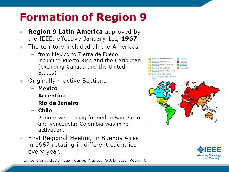 Formation of Region 9 Region 9 Latin America approved by the IEEE, effective January 1st, 1967 The territory included all the Americas –from Mexico to Tierra de Fuego including Puerto Rico and the Caribbean (excluding Canada and the United States) Originally 4 active Sections –Mexico –Argentina –Rio de Janeiro –Chile –2 more were being formed in Sao Paulo and Venezuela; Colombia was in re- activation.