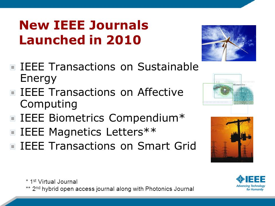 New IEEE Journals Coming in 2011 IEEE Journal of Photovoltaics IEEE Journal on Emerging and Selected Topics in Circuits and Systems IEEE Transactions on Terahertz Science and Technology Coming to IEEE Xplore this year!