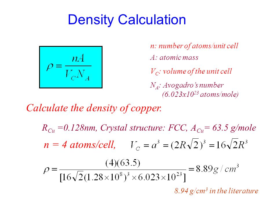 Density Calculation n: number of atoms/unit cell A: atomic mass V C : volume of the unit cell N A : Avogadro's number (6.023x10 23 atoms/mole) Calculate the density of copper.