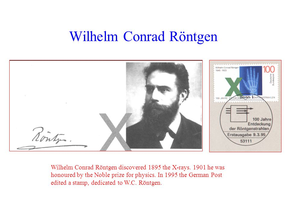 Wilhelm Conrad Röntgen Wilhelm Conrad Röntgen discovered 1895 the X-rays.