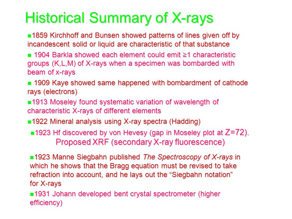 n 1923 Manne Siegbahn published The Spectroscopy of X-rays in which he shows that the Bragg equation must be revised to take refraction into account, and he lays out the Siegbahn notation for X-rays n 1931 Johann developed bent crystal spectrometer (higher efficiency) Historical Summary of X-rays n 1859 Kirchhoff and Bunsen showed patterns of lines given off by incandescent solid or liquid are characteristic of that substance n 1904 Barkla showed each element could emit ≥1 characteristic groups (K,L,M) of X-rays when a specimen was bombarded with beam of x-rays n 1909 Kaye showed same happened with bombardment of cathode rays (electrons) n 1913 Moseley found systematic variation of wavelength of characteristic X-rays of different elements n 1922 Mineral analysis using X-ray spectra (Hadding) n 1923 Hf discovered by von Hevesy (gap in Moseley plot at Z=72).
