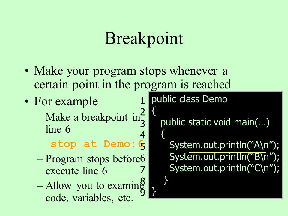 Breakpoint Make your program stops whenever a certain point in the program is reached For example –Make a breakpoint in line 6 stop at Demo:6 –Program stops before execute line 6 –Allow you to examine code, variables, etc.