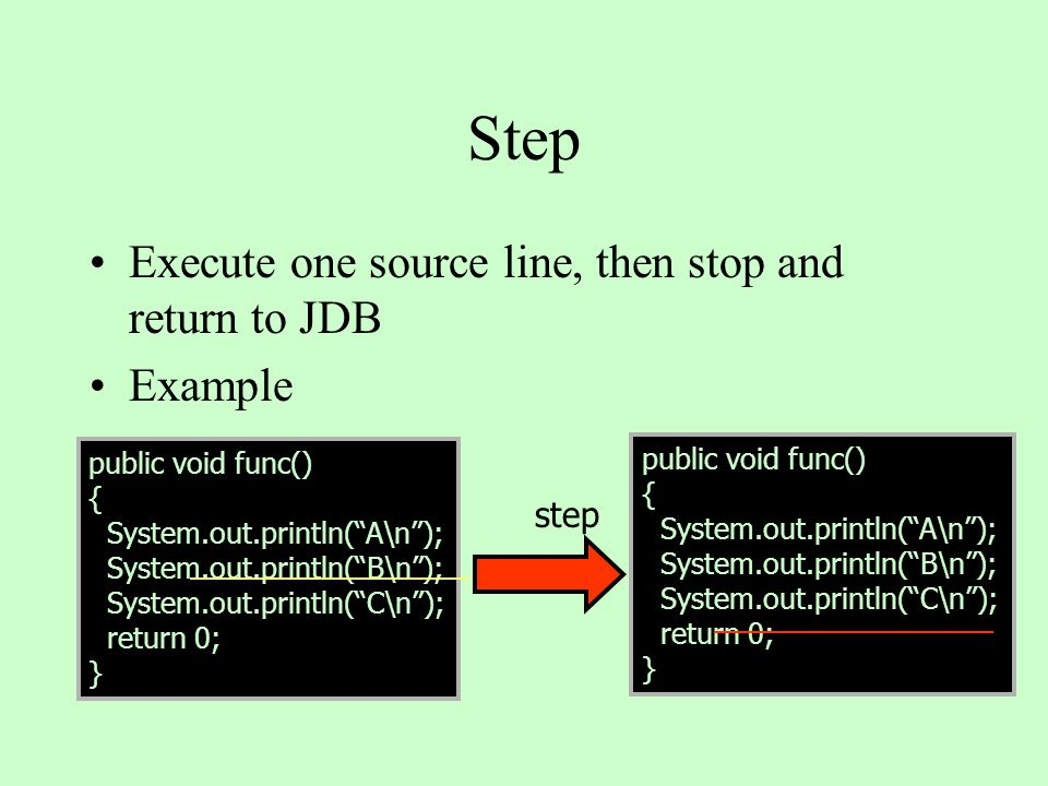Step Execute one source line, then stop and return to JDB Example public void func() { System.out.println( A\n ); System.out.println( B\n ); System.out.println( C\n ); return 0; } public void func() { System.out.println( A\n ); System.out.println( B\n ); System.out.println( C\n ); return 0; } step