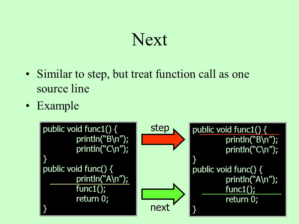 Next Similar to step, but treat function call as one source line Example next public void func1() { println( B\n ); println( C\n ); } public void func() { println( A\n ); func1(); return 0; } public void func1() { println( B\n ); println( C\n ); } public void func() { println( A\n ); func1(); return 0; } step