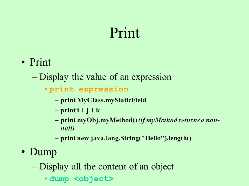 Print –Display the value of an expression print expression –print MyClass.myStaticField –print i + j + k –print myObj.myMethod() (if myMethod returns a non- null) –print new java.lang.String( Hello ).length() Dump –Display all the content of an object dump